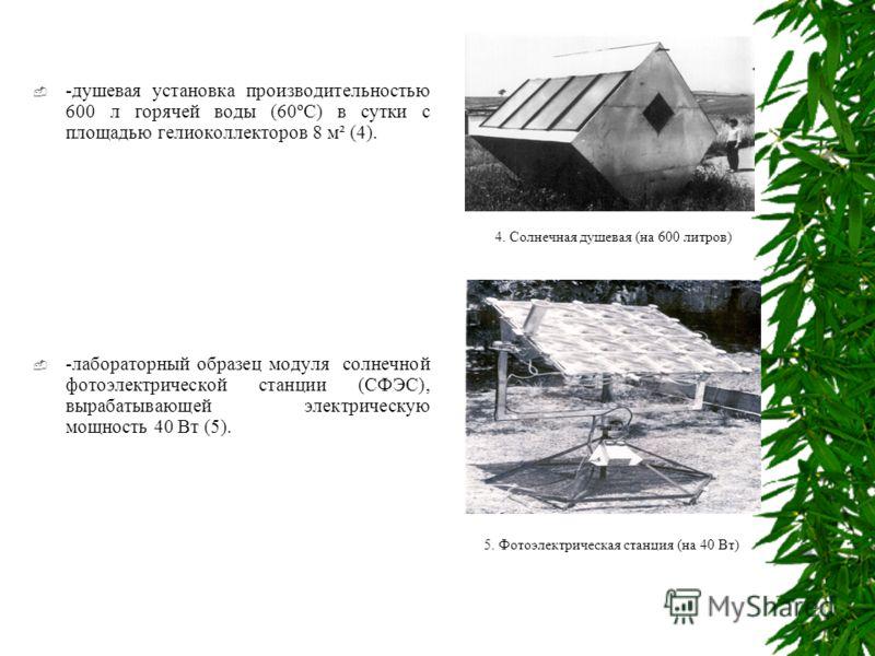 -душевая установка производительностью 600 л горячей воды (60ºС) в сутки с площадью гелиоколлекторов 8 м² (4). -лабораторный образец модуля солнечной фотоэлектрической станции (СФЭС), вырабатывающей электрическую мощность 40 Вт (5). 4. Солнечная душе
