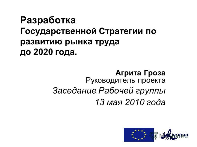 Разработка Государственной Стратегии по развитию рынка труда до 2020 года. Агрита Гроза Руководитель проекта Заседание Рабочей группы 13 мая 2010 года