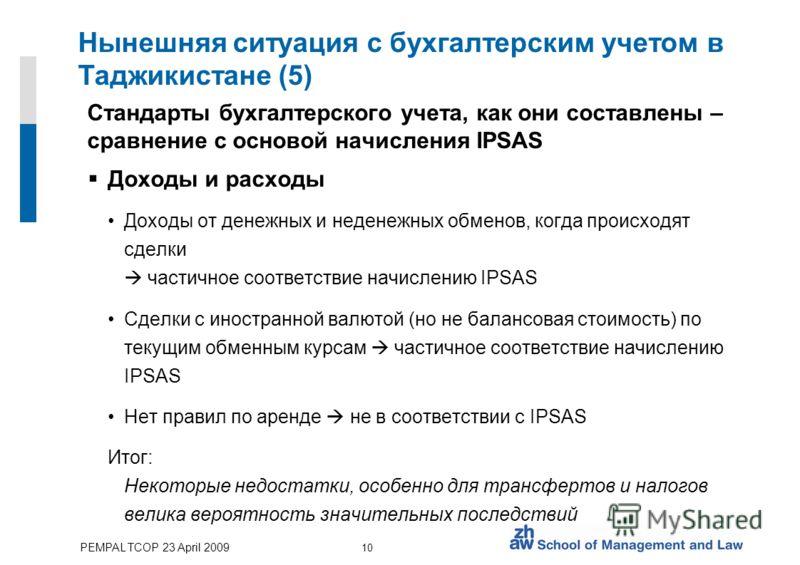 PEMPAL TCOP 23 April 2009 10 Нынешняя ситуация с бухгалтерским учетом в Таджикистане (5) Стандарты бухгалтерского учета, как они составлены – сравнение с основой начисления IPSAS Доходы и расходы Доходы от денежных и неденежных обменов, когда происхо