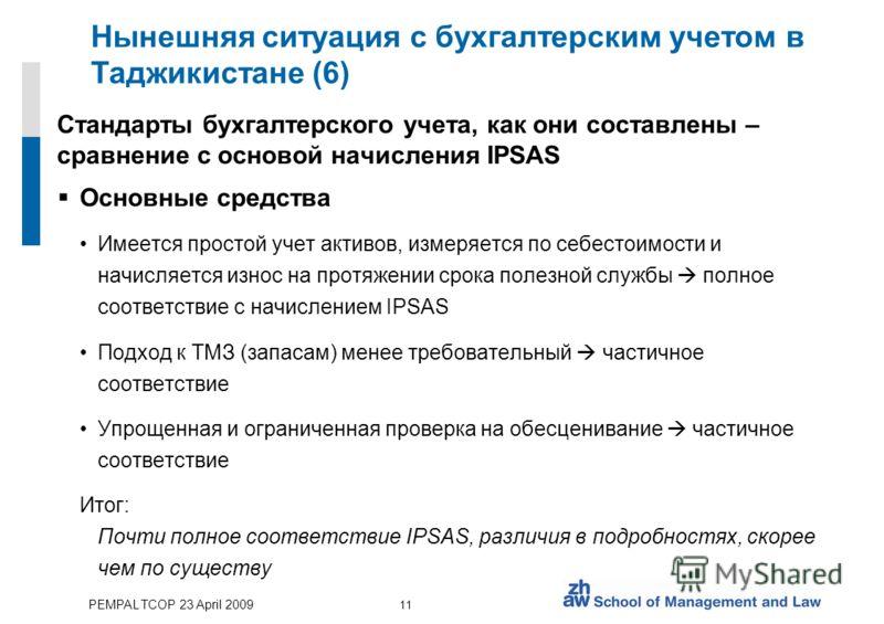 PEMPAL TCOP 23 April 2009 11 Нынешняя ситуация с бухгалтерским учетом в Таджикистане (6) Стандарты бухгалтерского учета, как они составлены – сравнение с основой начисления IPSAS Основные средства Имеется простой учет активов, измеряется по себестоим