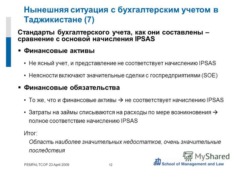 PEMPAL TCOP 23 April 2009 12 Нынешняя ситуация с бухгалтерским учетом в Таджикистане (7) Стандарты бухгалтерского учета, как они составлены – сравнение с основой начисления IPSAS Финансовые активы Не ясный учет, и представление не соответствует начис