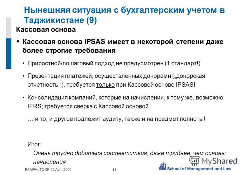 PEMPAL TCOP 23 April 2009 14 Нынешняя ситуация с бухгалтерским учетом в Таджикистане (9) Кассовая основа Кассовая основа IPSAS имеет в некоторой степени даже более строгие требования Приростной/пошаговый подход не предусмотрен (1 стандарт!) Презентац