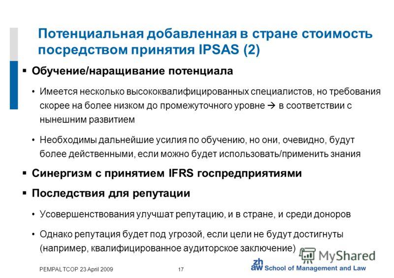 PEMPAL TCOP 23 April 2009 17 Потенциальная добавленная в стране стоимость посредством принятия IPSAS (2) Обучение/наращивание потенциала Имеется несколько высококвалифицированных специалистов, но требования скорее на более низком до промежуточного ур