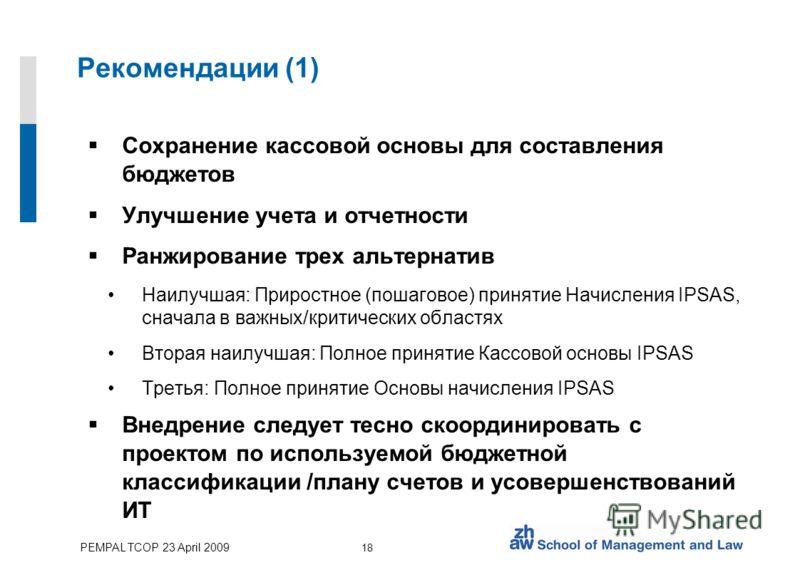 PEMPAL TCOP 23 April 2009 18 Рекомендации (1) Сохранение кассовой основы для составления бюджетов Улучшение учета и отчетности Ранжирование трех альтернатив Наилучшая: Приростное (пошаговое) принятие Начисления IPSAS, сначала в важных/критических обл