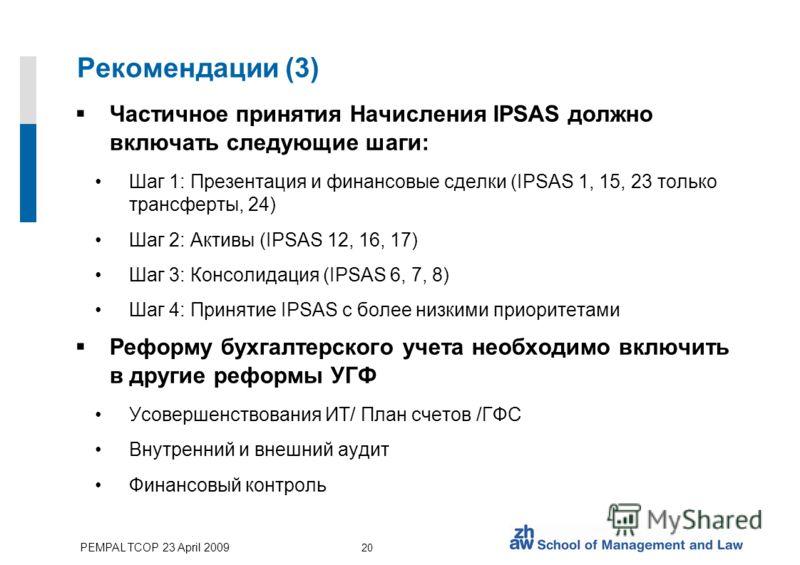 PEMPAL TCOP 23 April 2009 20 Рекомендации (3) Частичное принятия Начисления IPSAS должно включать следующие шаги: Шаг 1: Презентация и финансовые сделки (IPSAS 1, 15, 23 только трансферты, 24) Шаг 2: Активы (IPSAS 12, 16, 17) Шаг 3: Консолидация (IPS