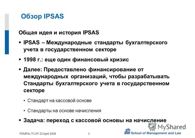 PEMPAL TCOP 23 April 2009 3 Обзор IPSAS Общая идея и история IPSAS IPSAS – Международные стандарты бухгалтерского учета в государственном секторе 1998 г.: еще один финансовый кризис Далее: Предоставлено финансирование от международных организаций, чт