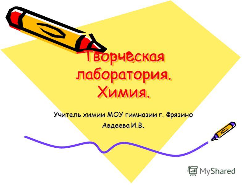 Творческая лаборатория. Химия. Учитель химии МОУ гимназии г. Фрязино Авдеева И.В.