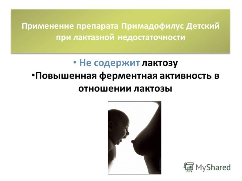 Применение препарата Примадофилус Детский при лактазной недостаточности Не содержит лактозу Повышенная ферментная активность в отношении лактозы