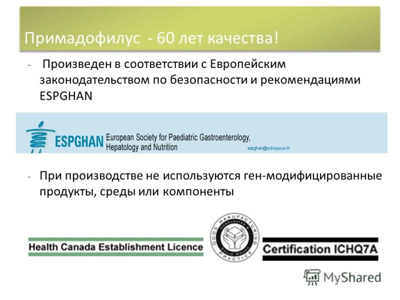 - Произведен в соответствии с Европейским законодательством по безопасности и рекомендациями ESPGHAN - - При производстве не используются ген-модифицированные продукты, среды или компоненты Примадофилус - 60 лет качества!