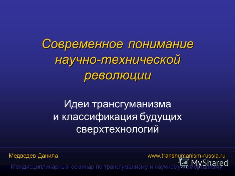 www.transhumanism-russia.ru Медведев Данила Междисциплинарный семинар по трансгуманизму и научному иммортализму Современное понимание научно-технической революции Идеи трансгуманизма и классификация будущих сверхтехнологий