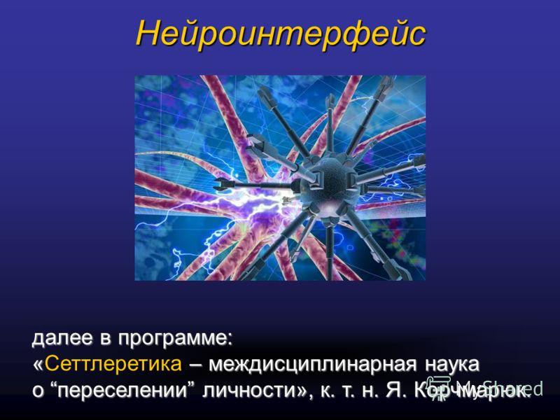 Нейроинтерфейс далее в программе: « – междисциплинарная наука о переселении личности», к. т. н. Я. Корчмарюк. «Сеттлеретика – междисциплинарная наука о переселении личности», к. т. н. Я. Корчмарюк.