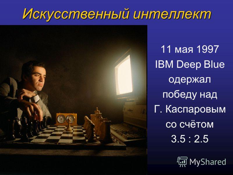 Искусственный интеллект 11 мая 1997 IBM Deep Blue одержал победу над Г. Каспаровым со счётом 3.5 : 2.5
