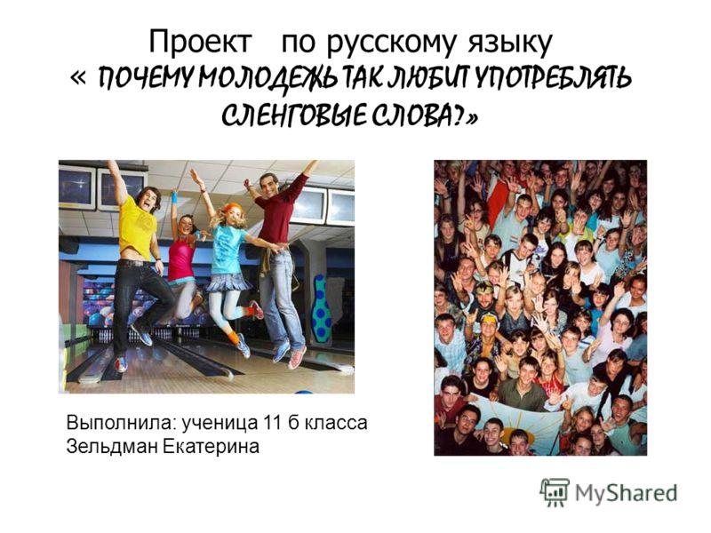Проект по русскому языку « ПОЧЕМУ МОЛОДЕЖЬ ТАК ЛЮБИТ УПОТРЕБЛЯТЬ СЛЕНГОВЫЕ СЛОВА?» Выполнила: ученица 11 б класса Зельдман Екатерина