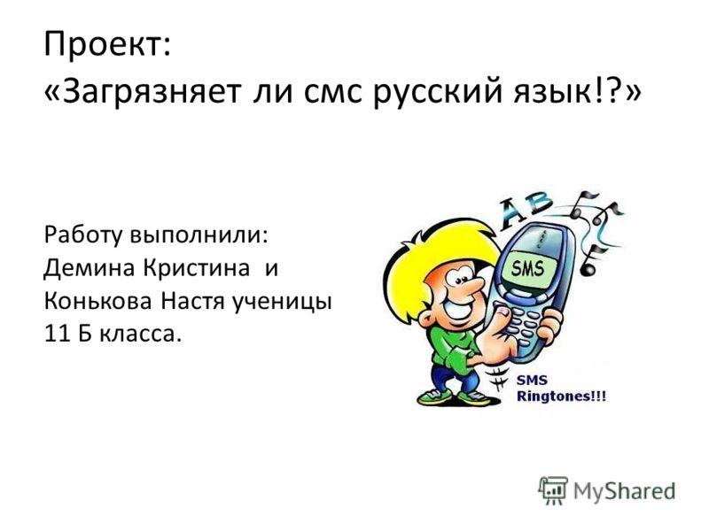 Проект: «Загрязняет ли смс русский язык!?» Работу выполнили: Демина Кристина и Конькова Настя ученицы 11 Б класса.