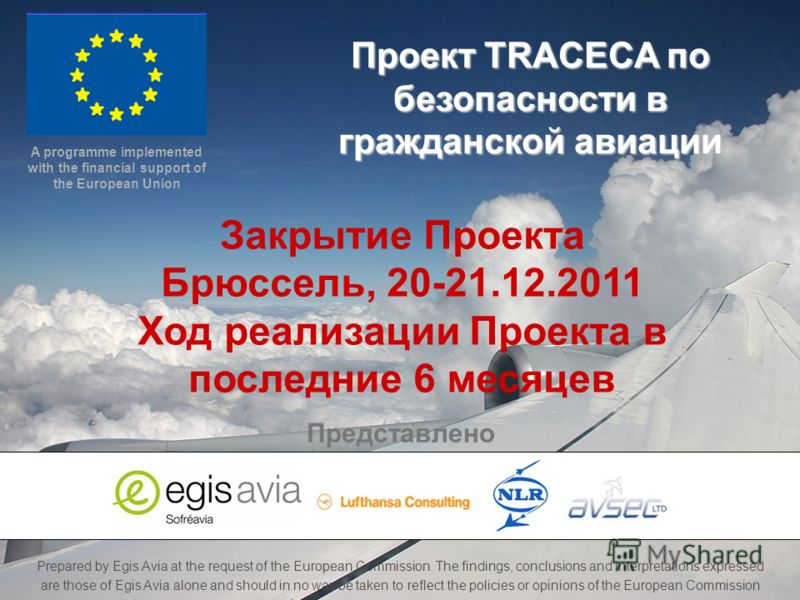 TRACECA Civil Aviation Project Project Closing Meeting – Brussels – 20-21 Dec. 2011 Prepared by Egis Avia at the request of the European Commission. The findings, conclusions and interpretations expressed are those of Egis Avia alone and should in no