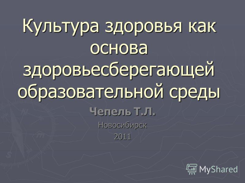 Культура здоровья как основа здоровьесберегающей образовательной среды Чепель Т.Л. Новосибирск2011