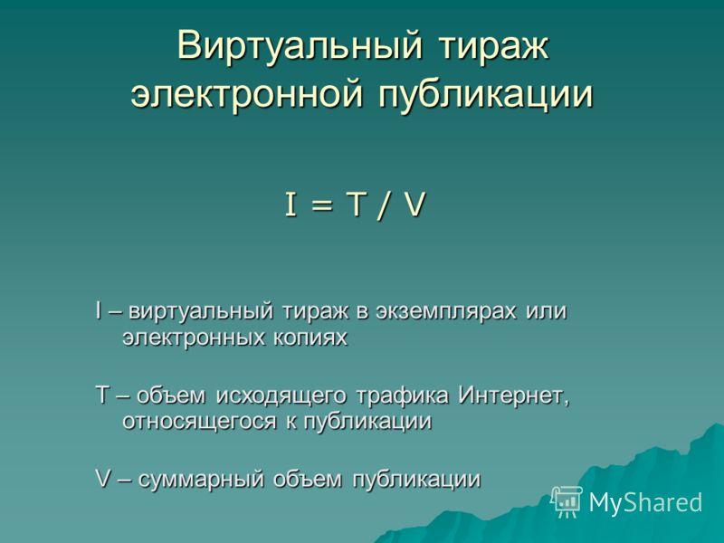 Виртуальный тираж электронной публикации I – виртуальный тираж в экземплярах или электронных копиях T – объем исходящего трафика Интернет, относящегося к публикации V – суммарный объем публикации I = T / V