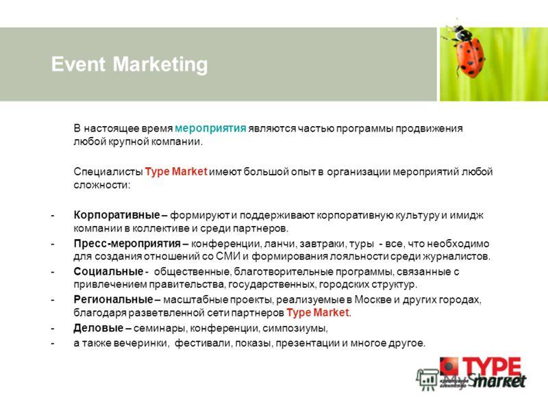 Event Marketing В настоящее время мероприятия являются частью программы продвижения любой крупной компании. Специалисты Type Market имеют большой опыт в организации мероприятий любой сложности: -Корпоративные – формируют и поддерживают корпоративную