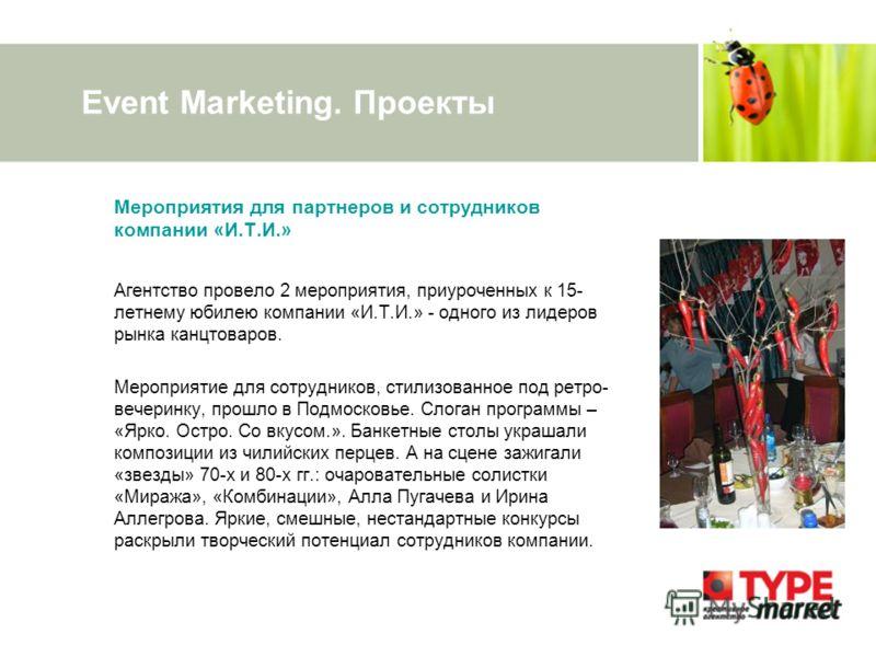 Event Marketing. Проекты Мероприятия для партнеров и сотрудников компании «И.Т.И.» Агентство провело 2 мероприятия, приуроченных к 15- летнему юбилею компании «И.Т.И.» - одного из лидеров рынка канцтоваров. Мероприятие для сотрудников, стилизованное