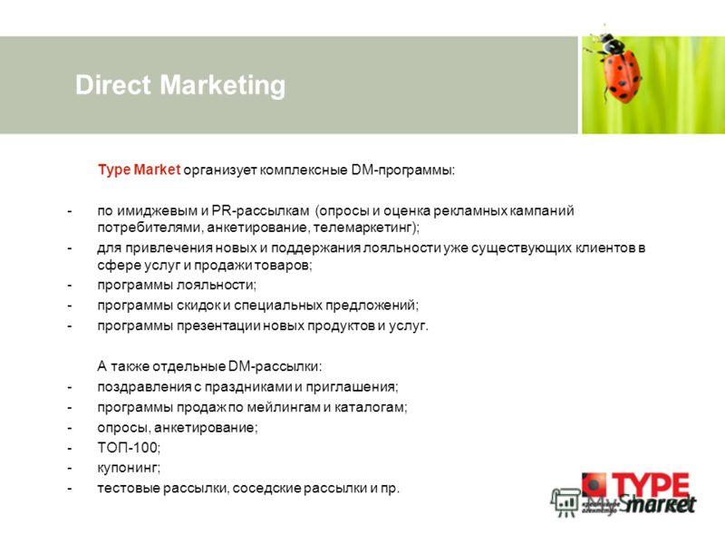 Direct Marketing Type Market организует комплексные DM-программы: -по имиджевым и PR-рассылкам (опросы и оценка рекламных кампаний потребителями, анкетирование, телемаркетинг); -для привлечения новых и поддержания лояльности уже существующих клиентов