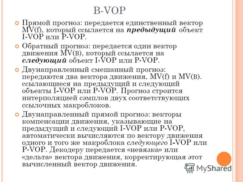 B-VOP Прямой прогноз: передается единственный вектор MV(f), который ссылается на предыдущий объект I-VOP или P-VOP. Обратный прогноз: передается один вектор движения MV( B ), который ссылается на следующий объект I-VOP или P-VOP. Двунаправленный смеш