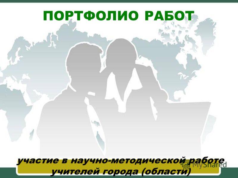 ПОРТФОЛИО РАБОТ участие в научно-методической работе учителей города (области)
