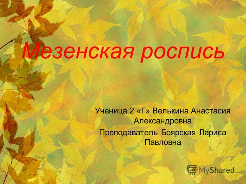 Мезенская роспись Ученица 2 «Г» Велькина Анастасия Александровна Преподаватель Боярская Лариса Павловна