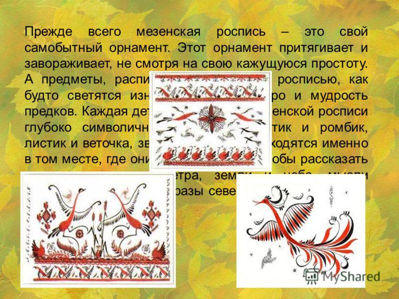 Прежде всего мезенская роспись – это свой самобытный орнамент. Этот орнамент притягивает и завораживает, не смотря на свою кажущуюся простоту. А предметы, расписанные мезенской росписью, как будто светятся изнутри, источая добро и мудрость предков. К