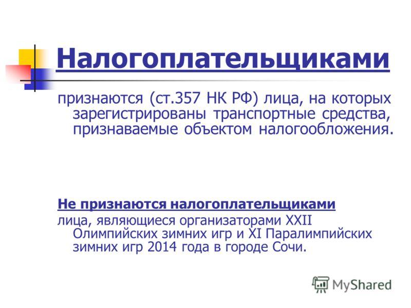 Налогоплательщиками признаются (ст.357 НК РФ) лица, на которых зарегистрированы транспортные средства, признаваемые объектом налогообложения. Не признаются налогоплательщиками лица, являющиеся организаторами XXII Олимпийских зимних игр и XI Паралимпи