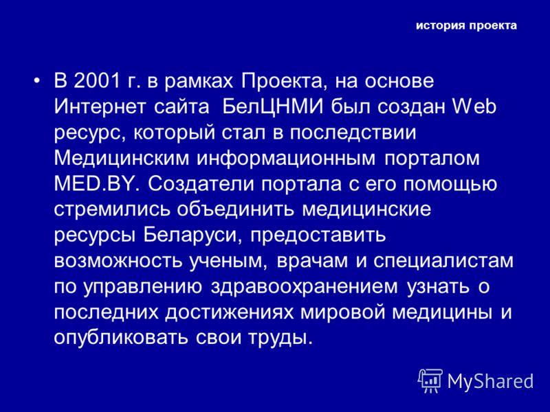 история проекта В 2001 г. в рамках Проекта, на основе Интернет сайта БелЦНМИ был создан Web ресурс, который стал в последствии Медицинским информационным порталом MED.BY. Создатели портала с его помощью стремились объединить медицинские ресурсы Белар
