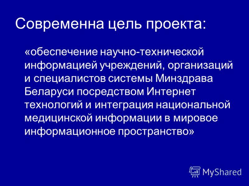 Современна цель проекта: «обеспечение научно-технической информацией учреждений, организаций и специалистов системы Минздрава Беларуси посредством Интернет технологий и интеграция национальной медицинской информации в мировое информационное пространс