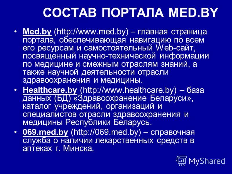 СОСТАВ ПОРТАЛА MED.BY Med.by (http://www.med.by) – главная страница портала, обеспечивающая навигацию по всем его ресурсам и самостоятельный Web-сайт, посвященный научно-технической информации по медицине и смежным отраслям знаний, а также научной де