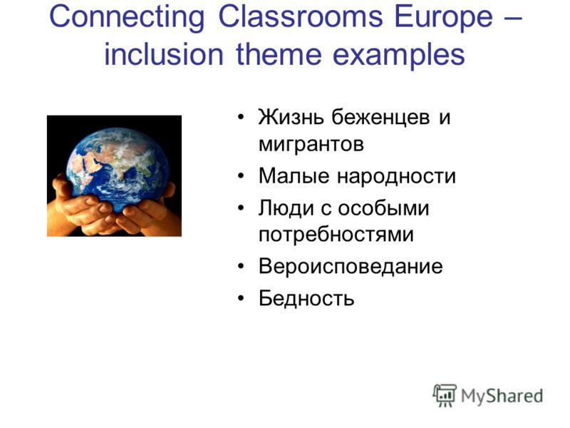 Connecting Classrooms Europe – inclusion theme examples Жизнь беженцев и мигрантов Малые народности Люди с особыми потребностями Вероисповедание Бедность