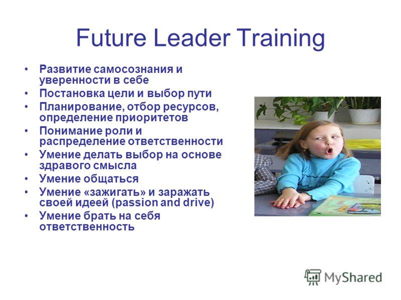 Future Leader Training Развитие самосознания и уверенности в себе Постановка цели и выбор пути Планирование, отбор ресурсов, определение приоритетов Понимание роли и распределение ответственности Умение делать выбор на основе здравого смысла Умение о