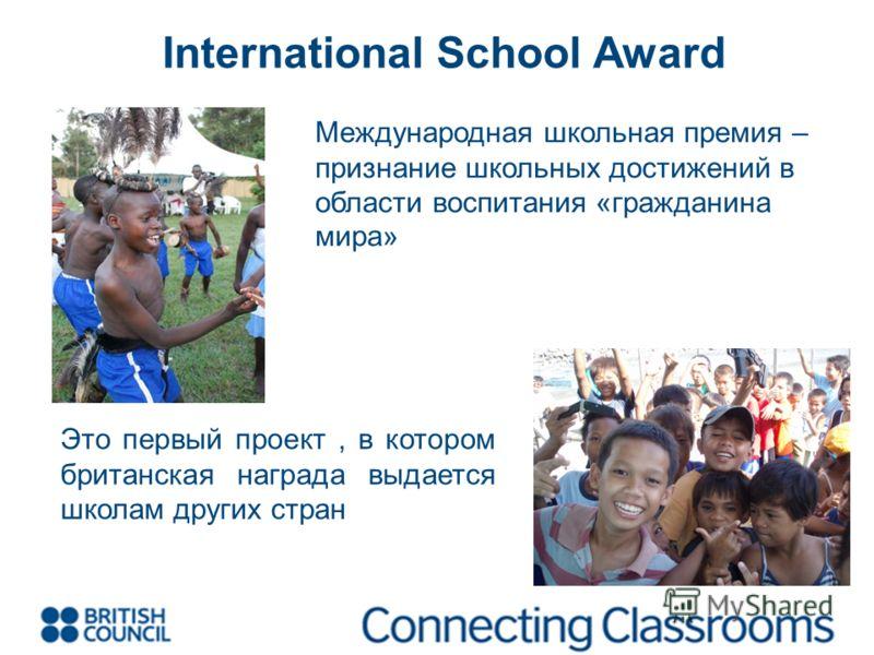 International School Award Международная школьная премия – признание школьных достижений в области воспитания «гражданина мира» Это первый проект, в котором британская награда выдается школам других стран