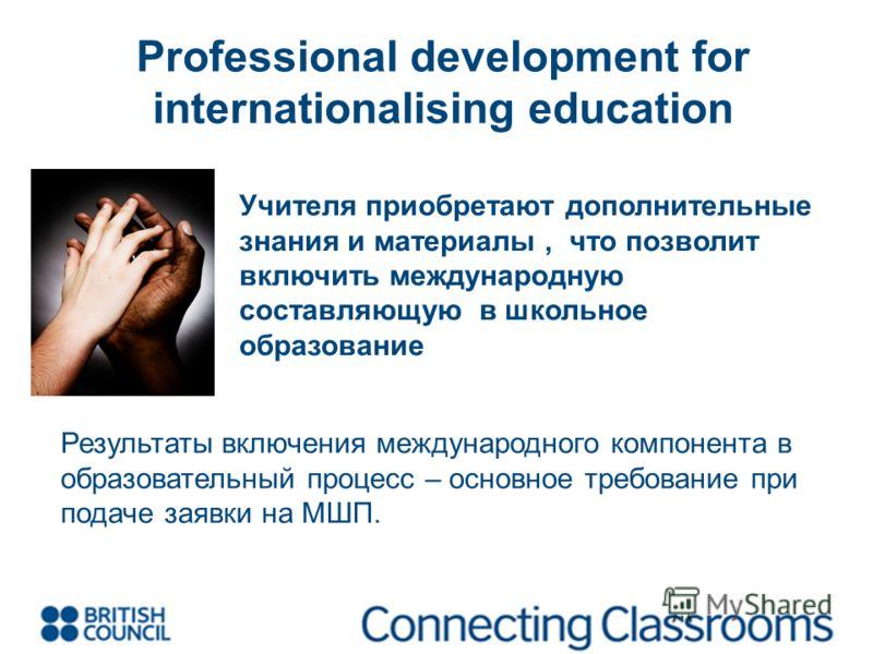 Учителя приобретают дополнительные знания и материалы, что позволит включить международную составляющую в школьное образование Результаты включения международного компонента в образовательный процесс – основное требование при подаче заявки на МШП. Pr