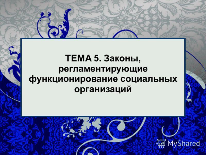 1 1 ТЕМА 5. Законы, регламентирующие функционирование социальных организаций
