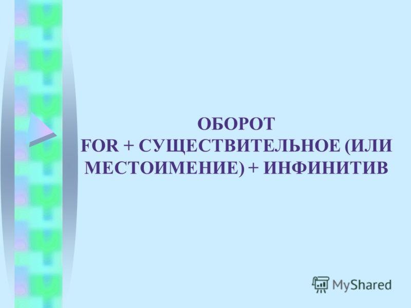 ОБОРОТ FOR + СУЩЕСТВИТЕЛЬНОЕ (ИЛИ МЕСТОИМЕНИЕ) + ИНФИНИТИВ