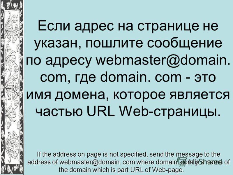 Если адрес на странице не указан, пошлите сообщение по адресу webmaster@domain. com, где domain. com - это имя домена, которое является частью URL Web-страницы. If the address on page is not specified, send the message to the address of webmaster@dom