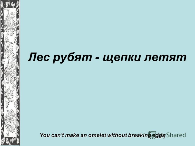 Лес рубят - щепки летят You can't make an omelet without breaking eggs