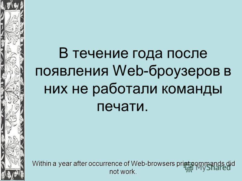 В течение года после появления Web-броузеров в них не работали команды печати. Within a year after occurrence of Web-browsers print commands did not work.