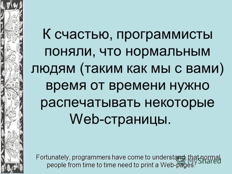 К счастью, программисты поняли, что нормальным людям (таким как мы с вами) время от времени нужно распечатывать некоторые Web-страницы. Fortunately, programmers have come to understand, that normal people from time to time need to print a Web-pages.