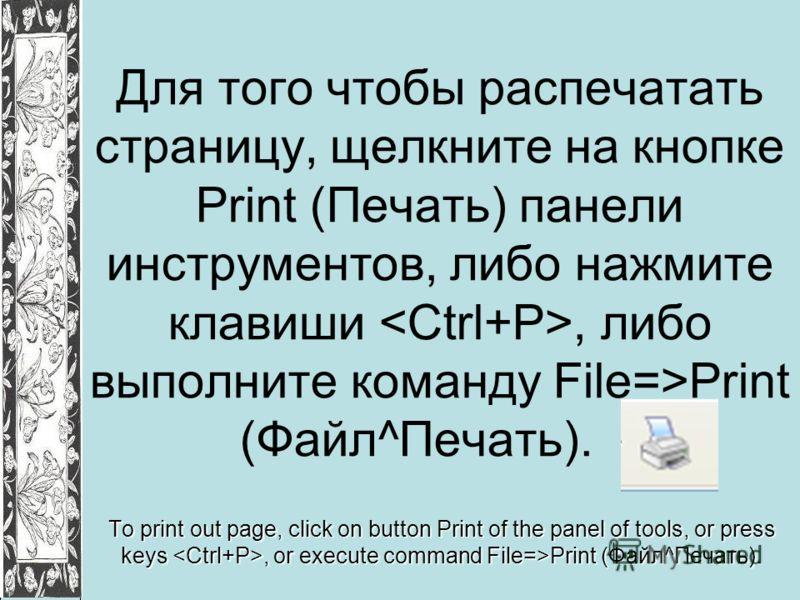 Для того чтобы распечатать страницу, щелкните на кнопке Print (Печать) панели инструментов, либо нажмите клавиши, либо выполните команду File=>Print (Файл^Печать). To print out page, click on button Print of the panel of tools, or press keys, or exec