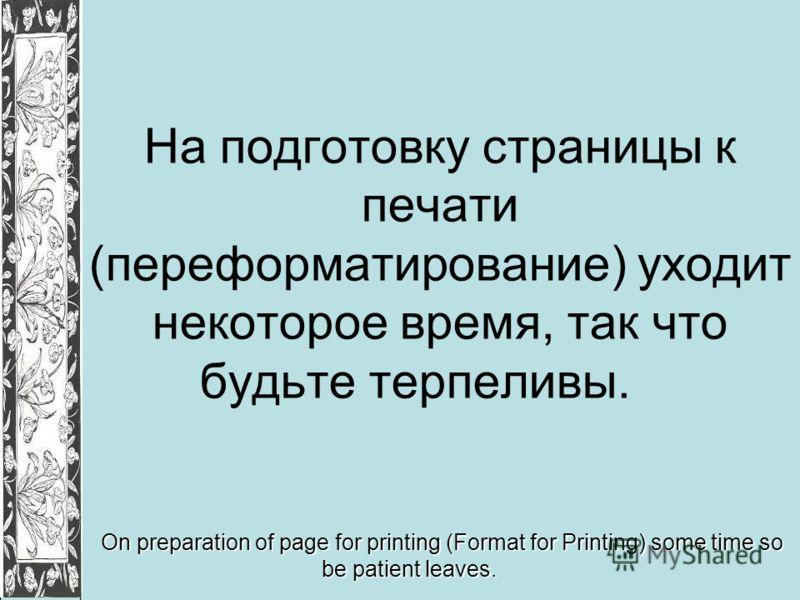 На подготовку страницы к печати (переформатирование) уходит некоторое время, так что будьте терпеливы. On preparation of page for printing (Format for Printing) some time so be patient leaves.