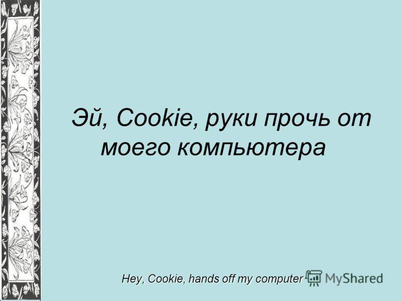 Эй, Cookie, руки прочь от моего компьютера Hey, Cookie, hands off my computer