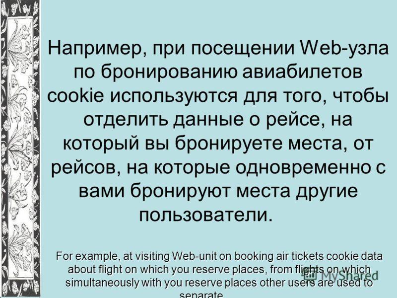 Например, при посещении Web-узла по бронированию авиабилетов cookie используются для того, чтобы отделить данные о рейсе, на который вы бронируете места, от рейсов, на которые одновременно с вами бронируют места другие пользователи. For example, at v