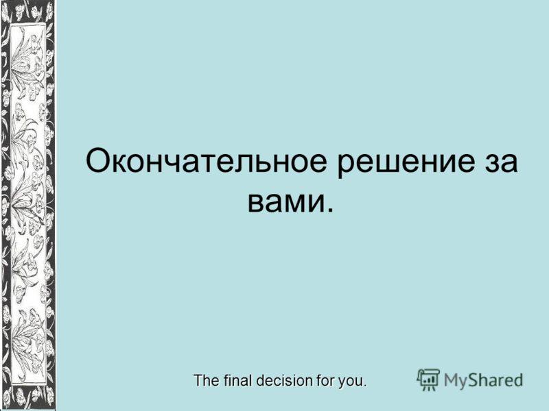Окончательное решение за вами. The final decision for you.