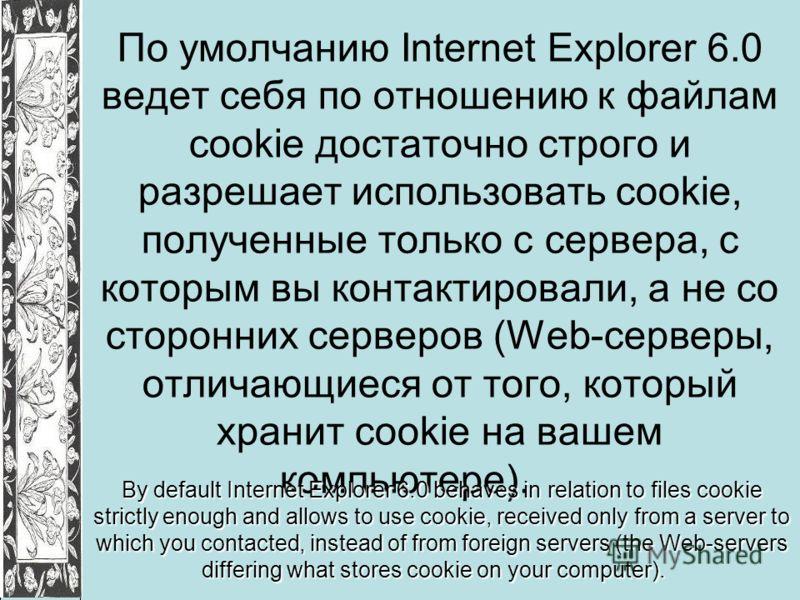 По умолчанию Internet Explorer 6.0 ведет себя по отношению к файлам cookie достаточно строго и разрешает использовать cookie, полученные только с сервера, с которым вы контактировали, а не со сторонних серверов (Web-серверы, отличающиеся от того, кот