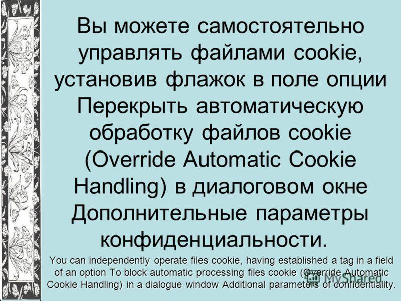 Вы можете самостоятельно управлять файлами cookie, установив флажок в поле опции Перекрыть автоматическую обработку файлов cookie (Override Automatic Cookie Handling) в диалоговом окне Дополнительные параметры конфиденциальности. You can independentl