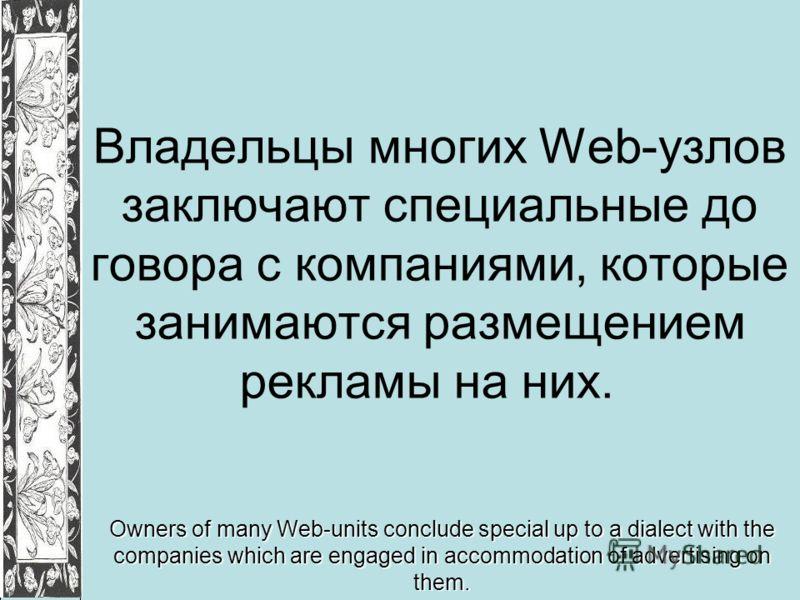 Владельцы многих Web-узлов заключают специальные до говора с компаниями, которые занимаются размещением рекламы на них. Owners of many Web-units conclude special up to a dialect with the companies which are engaged in accommodation of advertising on